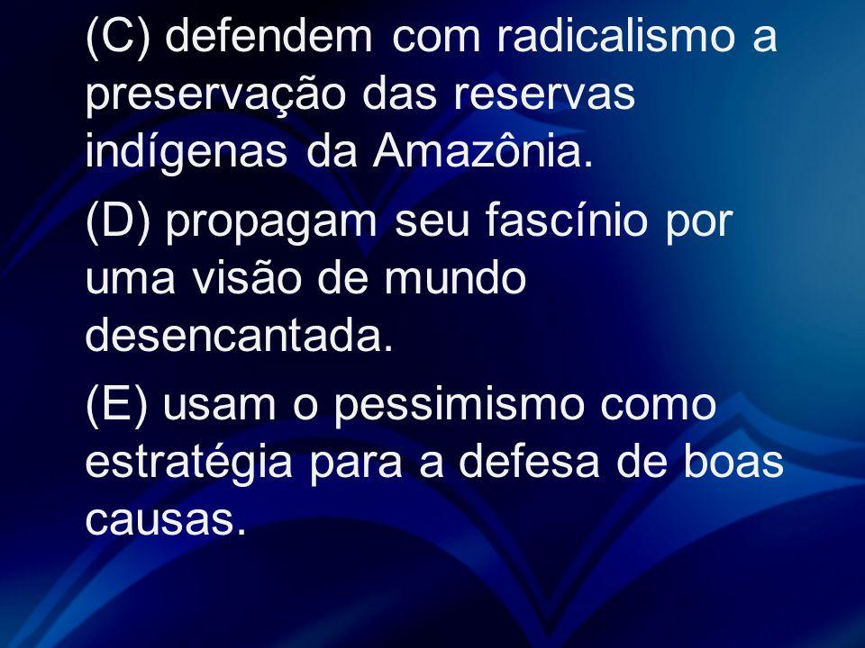 (C) defendem com radicalismo a preservação das reservas indígenas da Amazônia. (D) propagam seu fascínio por uma visão de mundo desencantada. (E) usam