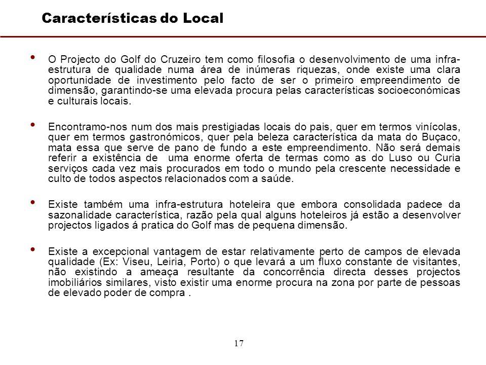 17 Características do Local O Projecto do Golf do Cruzeiro tem como filosofia o desenvolvimento de uma infra- estrutura de qualidade numa área de inúmeras riquezas, onde existe uma clara oportunidade de investimento pelo facto de ser o primeiro empreendimento de dimensão, garantindo-se uma elevada procura pelas características socioeconómicas e culturais locais.