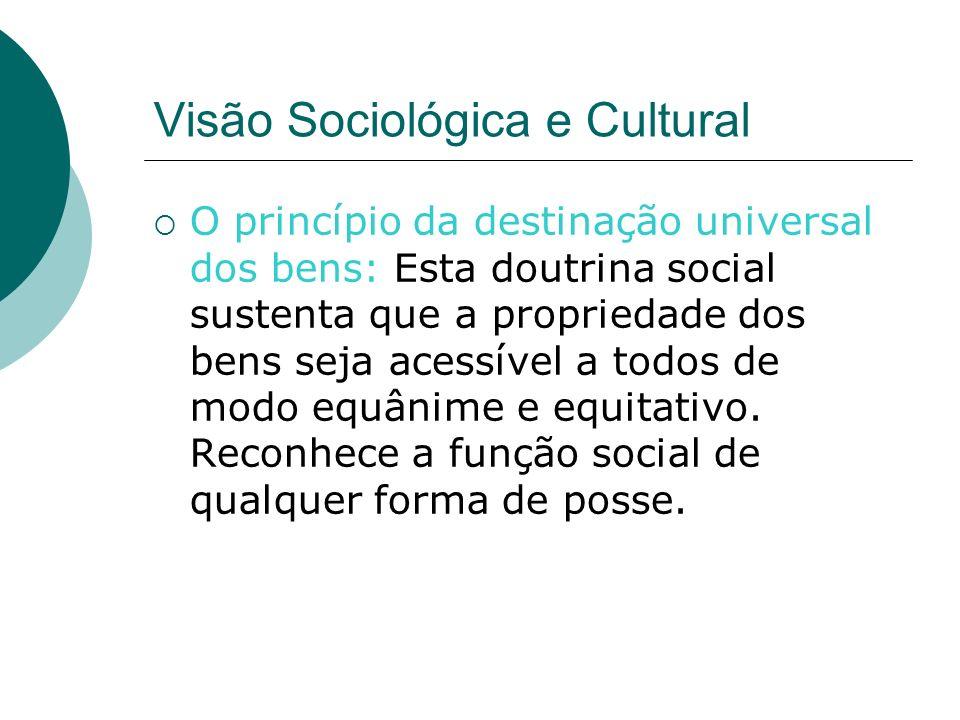 Visão Sociológica e Cultural O princípio da destinação universal dos bens: Esta doutrina social sustenta que a propriedade dos bens seja acessível a todos de modo equânime e equitativo.