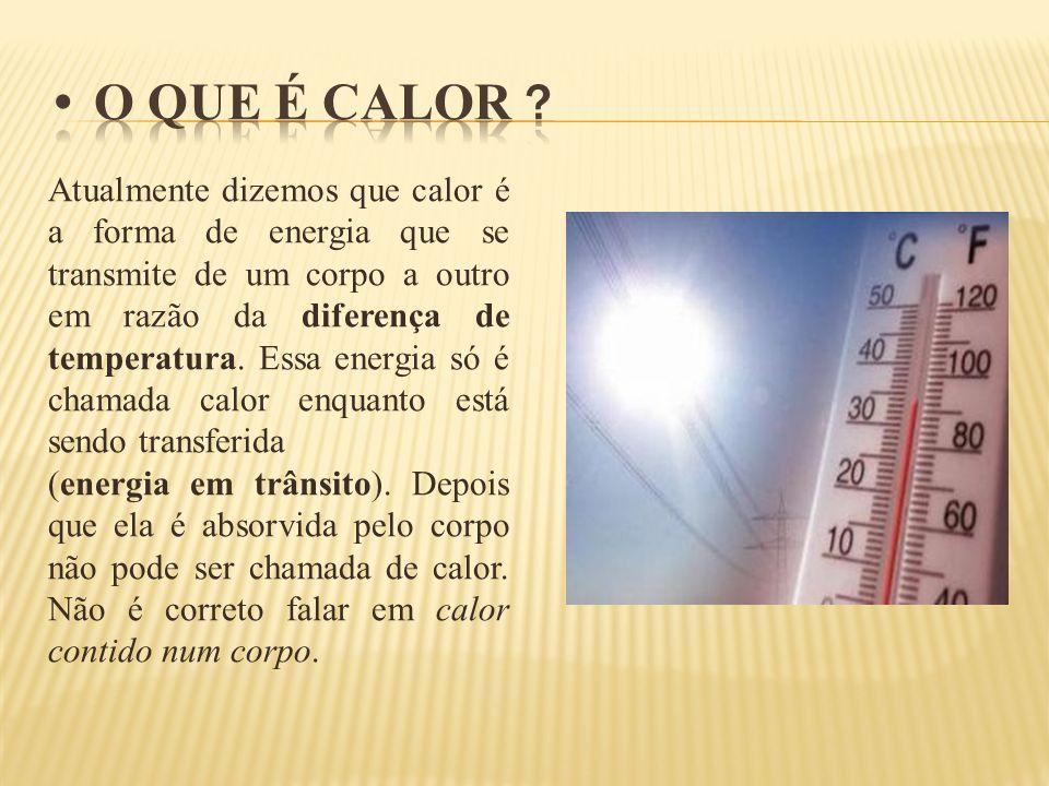 Atualmente dizemos que calor é a forma de energia que se transmite de um corpo a outro em razão da diferença de temperatura. Essa energia só é chamada