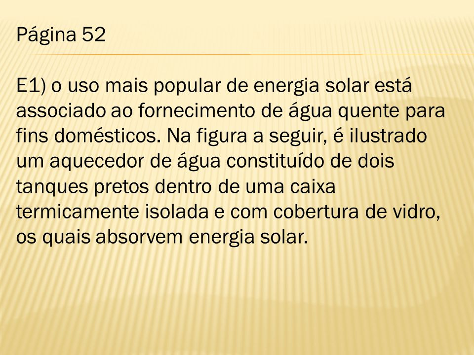 Página 52 E1) o uso mais popular de energia solar está associado ao fornecimento de água quente para fins domésticos. Na figura a seguir, é ilustrado