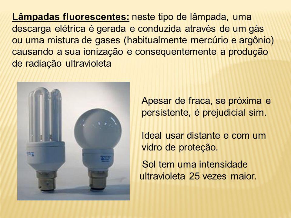 Lâmpadas fluorescentes: neste tipo de lâmpada, uma descarga elétrica é gerada e conduzida através de um gás ou uma mistura de gases (habitualmente mercúrio e argônio) causando a sua ionização e consequentemente a produção de radiação ultravioleta Sol tem uma intensidade ultravioleta 25 vezes maior.