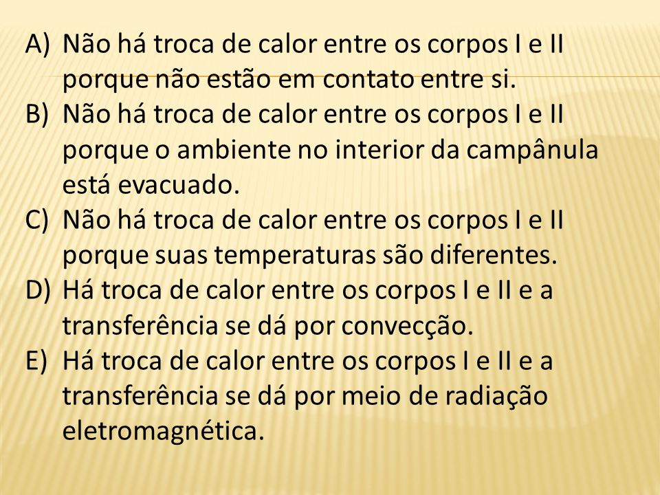 A)Não há troca de calor entre os corpos I e II porque não estão em contato entre si. B)Não há troca de calor entre os corpos I e II porque o ambiente