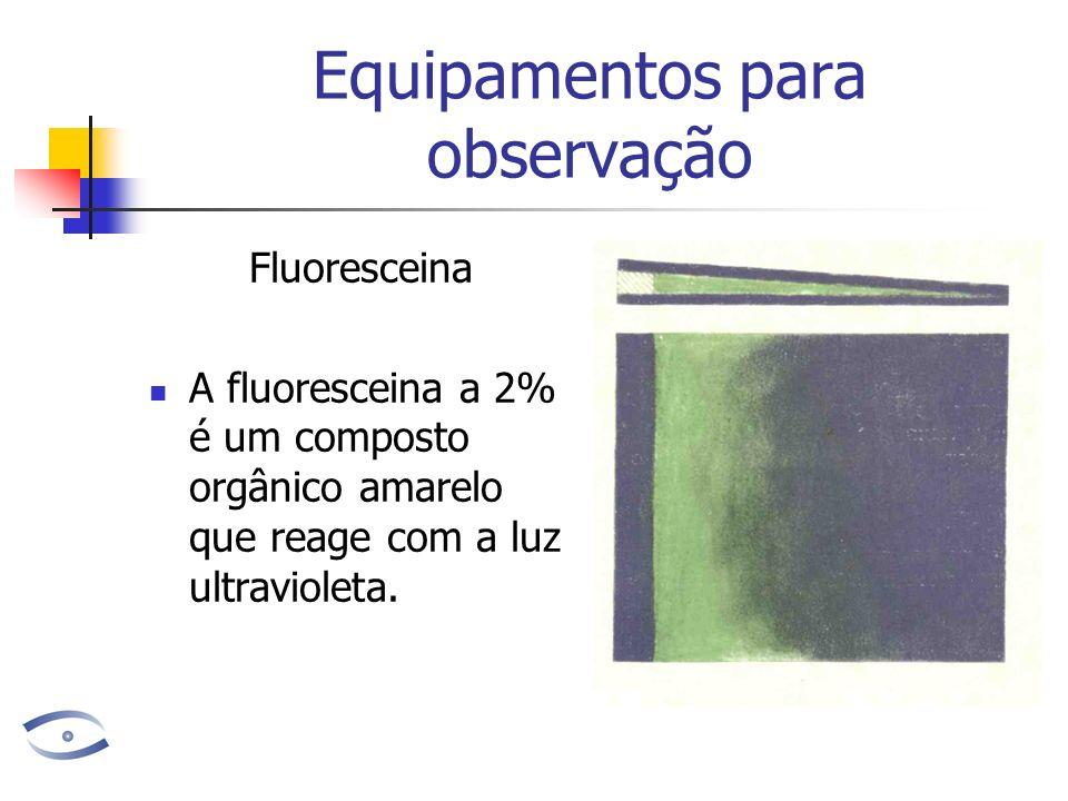 Equipamentos para observação Fluoresceina A fluoresceina a 2% é um composto orgânico amarelo que reage com a luz ultravioleta.