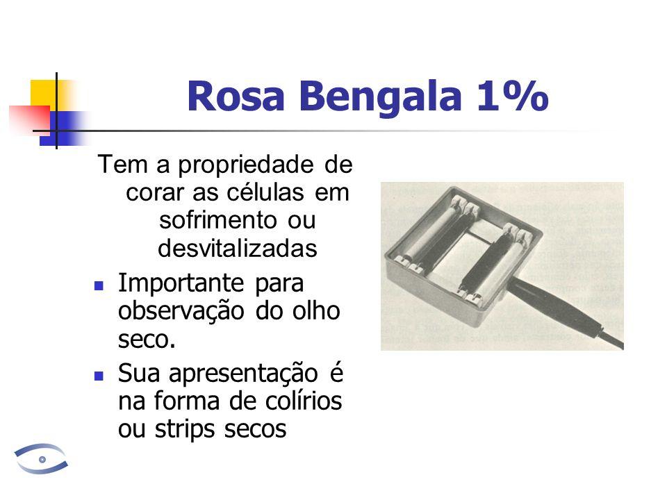 Rosa Bengala 1% Tem a propriedade de corar as células em sofrimento ou desvitalizadas Importante para observação do olho seco. Sua apresentação é na f