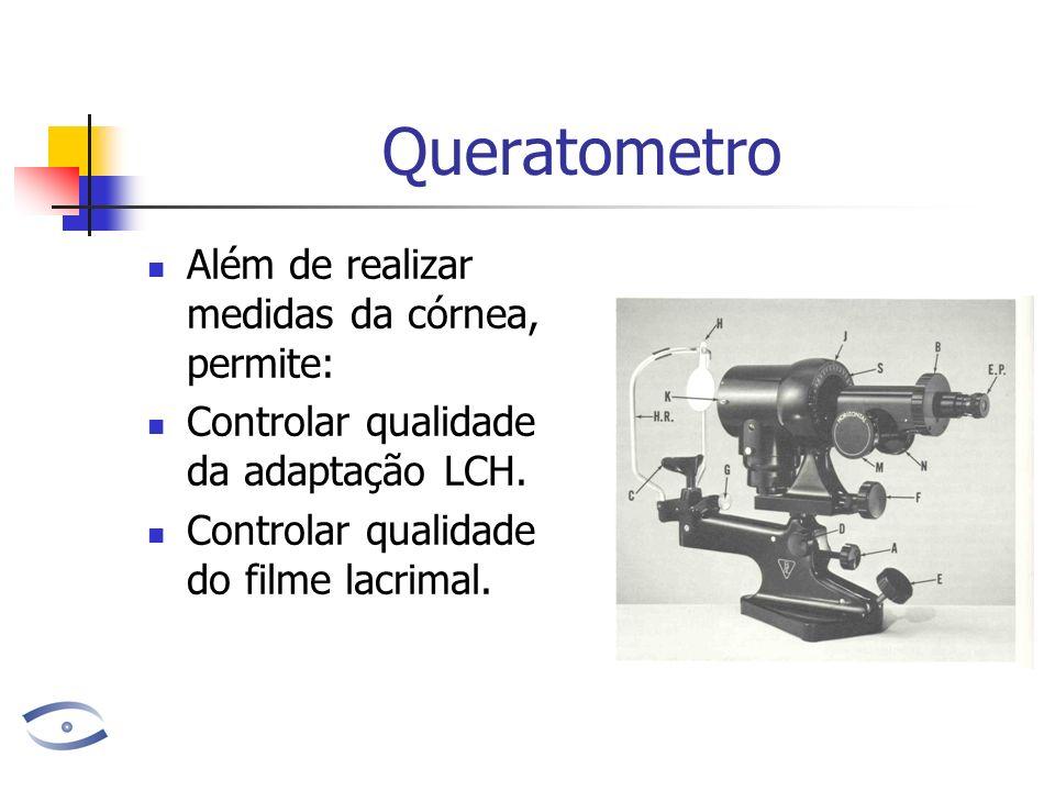 Queratometro Além de realizar medidas da córnea, permite: Controlar qualidade da adaptação LCH. Controlar qualidade do filme lacrimal.