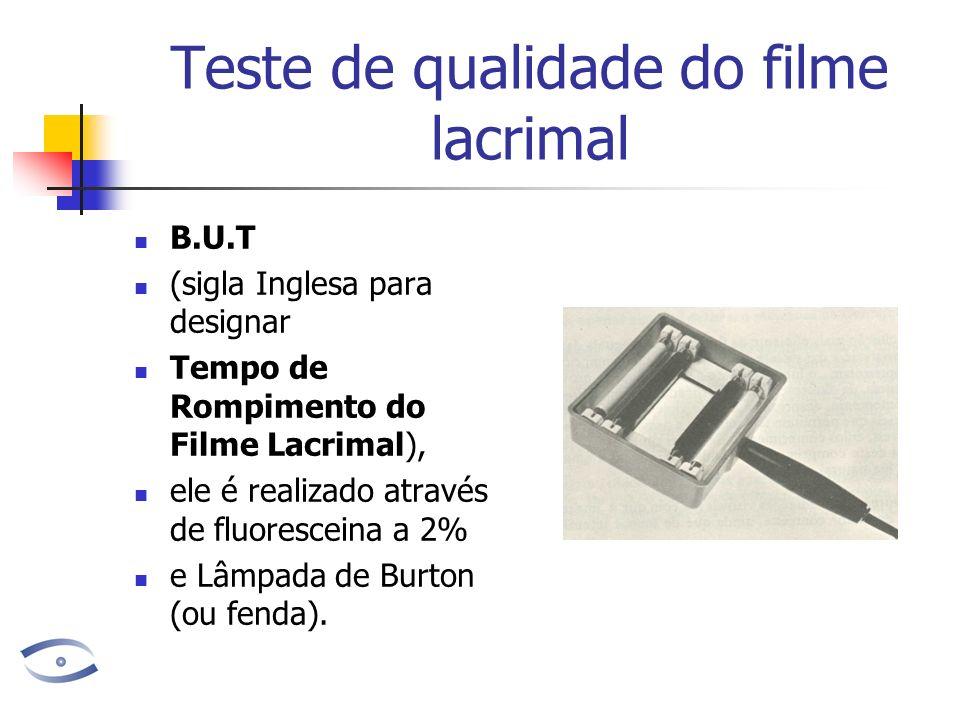 Teste de qualidade do filme lacrimal B.U.T (sigla Inglesa para designar Tempo de Rompimento do Filme Lacrimal), ele é realizado através de fluorescein