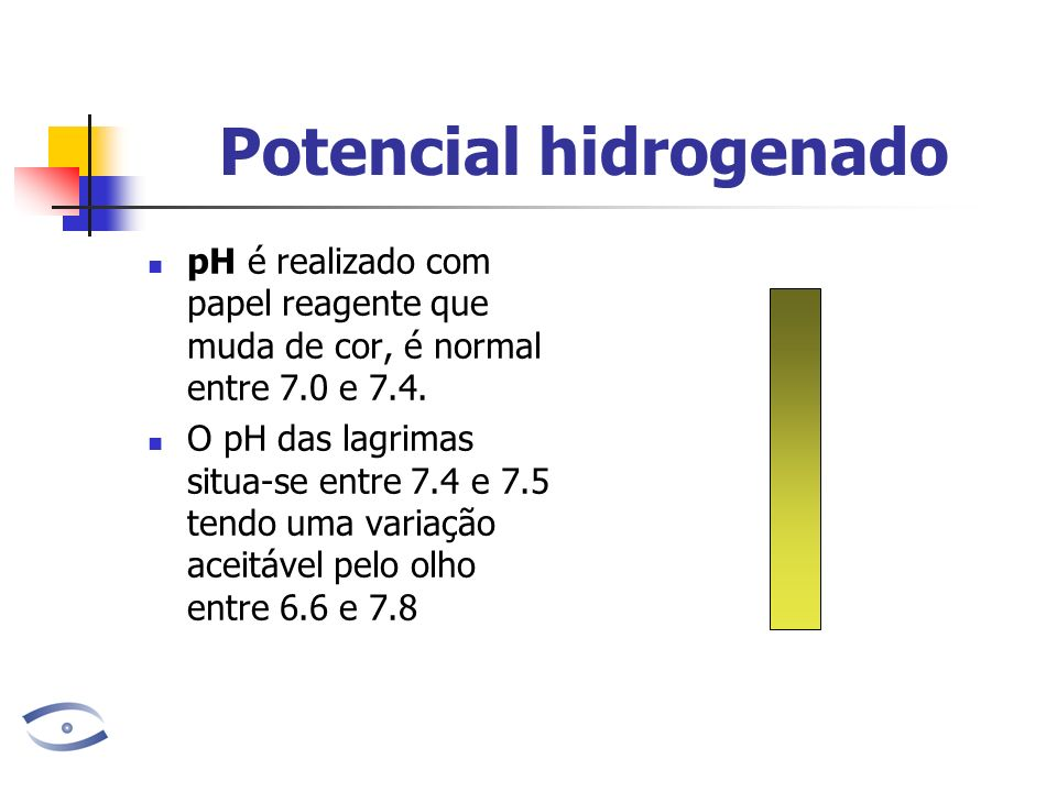 Potencial hidrogenado pH é realizado com papel reagente que muda de cor, é normal entre 7.0 e 7.4. O pH das lagrimas situa-se entre 7.4 e 7.5 tendo um