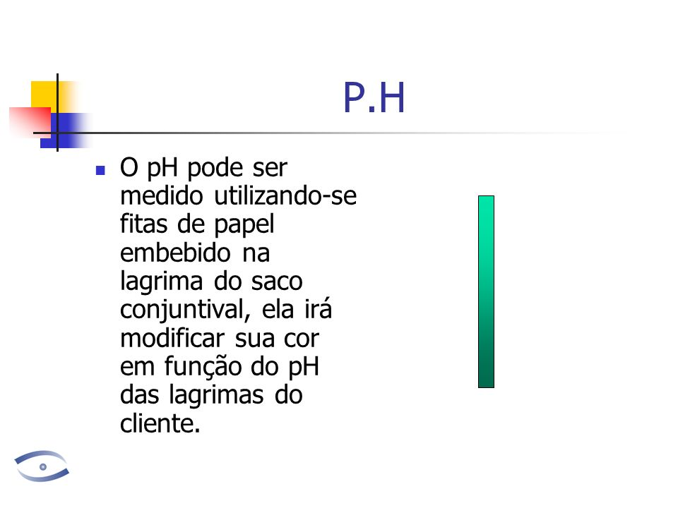 P.H O pH pode ser medido utilizando-se fitas de papel embebido na lagrima do saco conjuntival, ela irá modificar sua cor em função do pH das lagrimas do cliente.