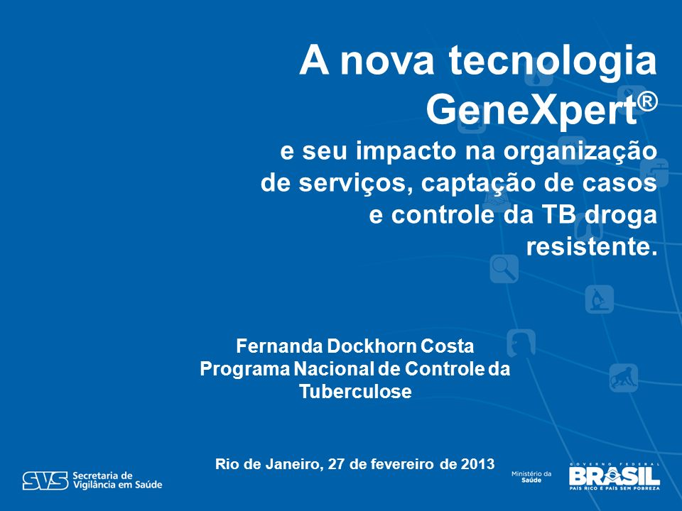 Fernanda Dockhorn Costa Programa Nacional de Controle da Tuberculose Rio de Janeiro, 27 de fevereiro de 2013 A nova tecnologia GeneXpert ® e seu impacto na organização de serviços, captação de casos e controle da TB droga resistente.