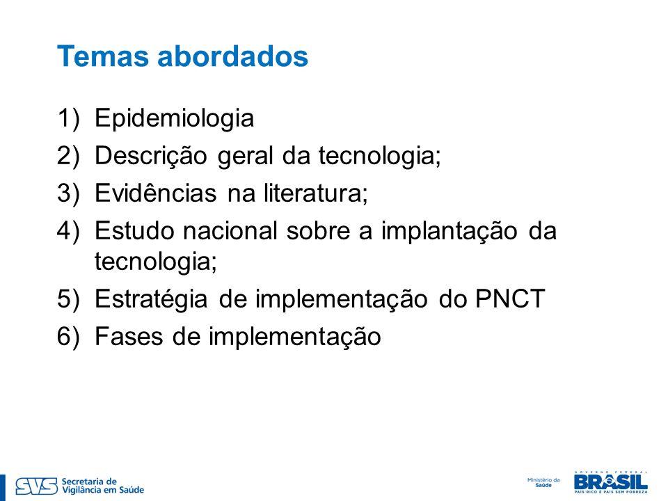 Temas abordados 1)Epidemiologia 2)Descrição geral da tecnologia; 3)Evidências na literatura; 4)Estudo nacional sobre a implantação da tecnologia; 5)Estratégia de implementação do PNCT 6)Fases de implementação