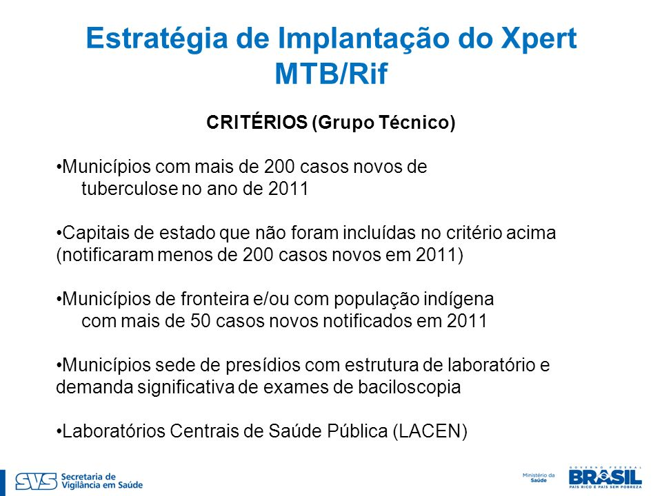 Estratégia de Implantação do Xpert MTB/Rif CRITÉRIOS (Grupo Técnico) Municípios com mais de 200 casos novos de tuberculose no ano de 2011 Capitais de