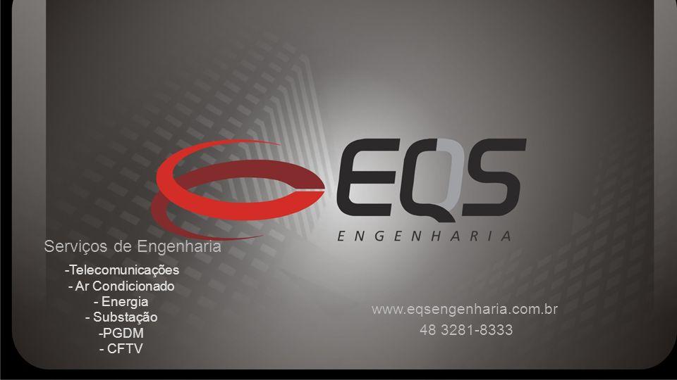www.eqsengenharia.com.br 48 3281-8333 Serviços de Engenharia -Telecomunicações - Ar Condicionado - Energia - Substação -PGDM - CFTV