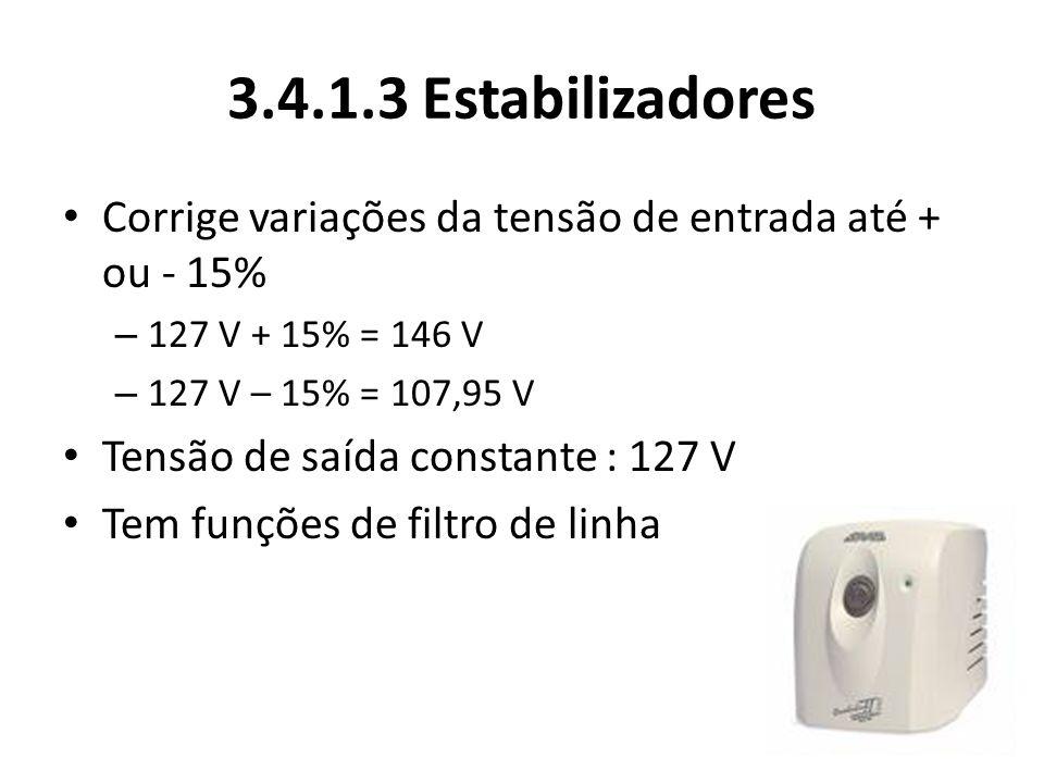 3.4.1.3 Estabilizadores Corrige variações da tensão de entrada até + ou - 15% – 127 V + 15% = 146 V – 127 V – 15% = 107,95 V Tensão de saída constante : 127 V Tem funções de filtro de linha