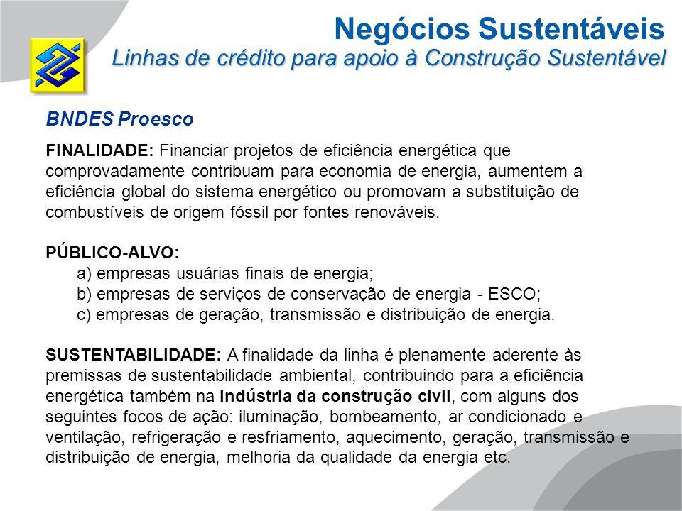 Negócios Sustentáveis Linhas de crédito para apoio à Construção Sustentável BNDES Proesco FINALIDADE: Financiar projetos de eficiência energética que