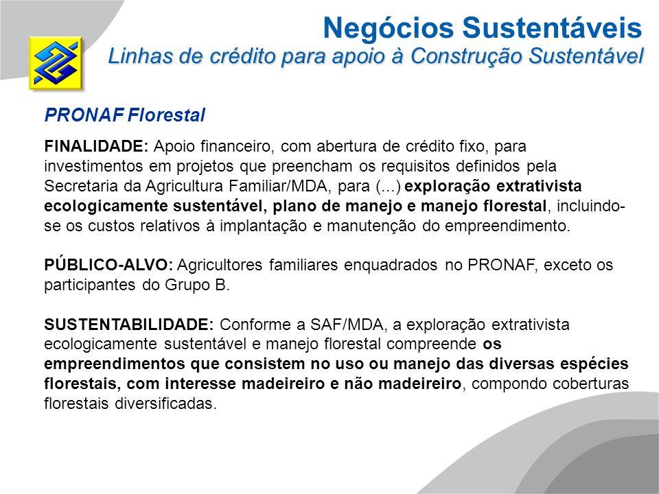Negócios Sustentáveis Linhas de crédito para apoio à Construção Sustentável PRONAF Florestal FINALIDADE: Apoio financeiro, com abertura de crédito fix