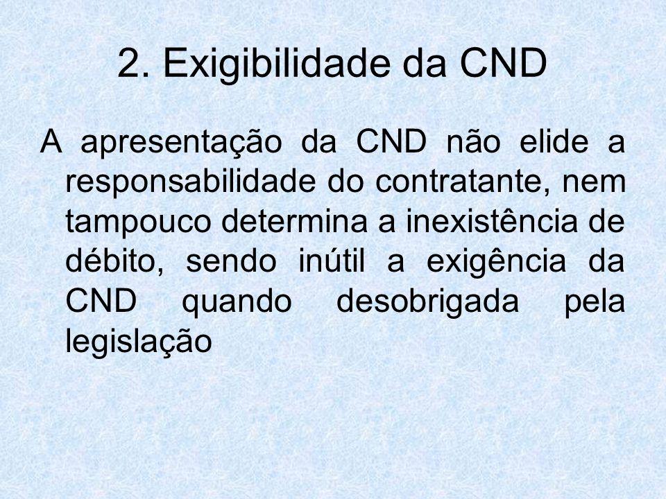 2. Exigibilidade da CND A apresentação da CND não elide a responsabilidade do contratante, nem tampouco determina a inexistência de débito, sendo inút