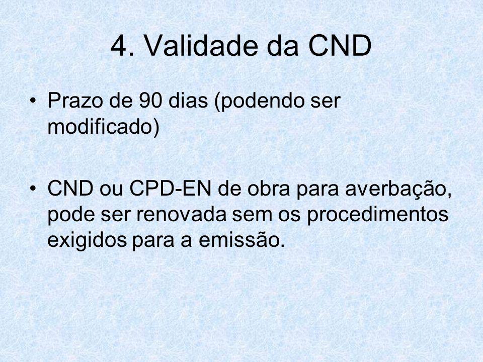 4. Validade da CND Prazo de 90 dias (podendo ser modificado) CND ou CPD-EN de obra para averbação, pode ser renovada sem os procedimentos exigidos par