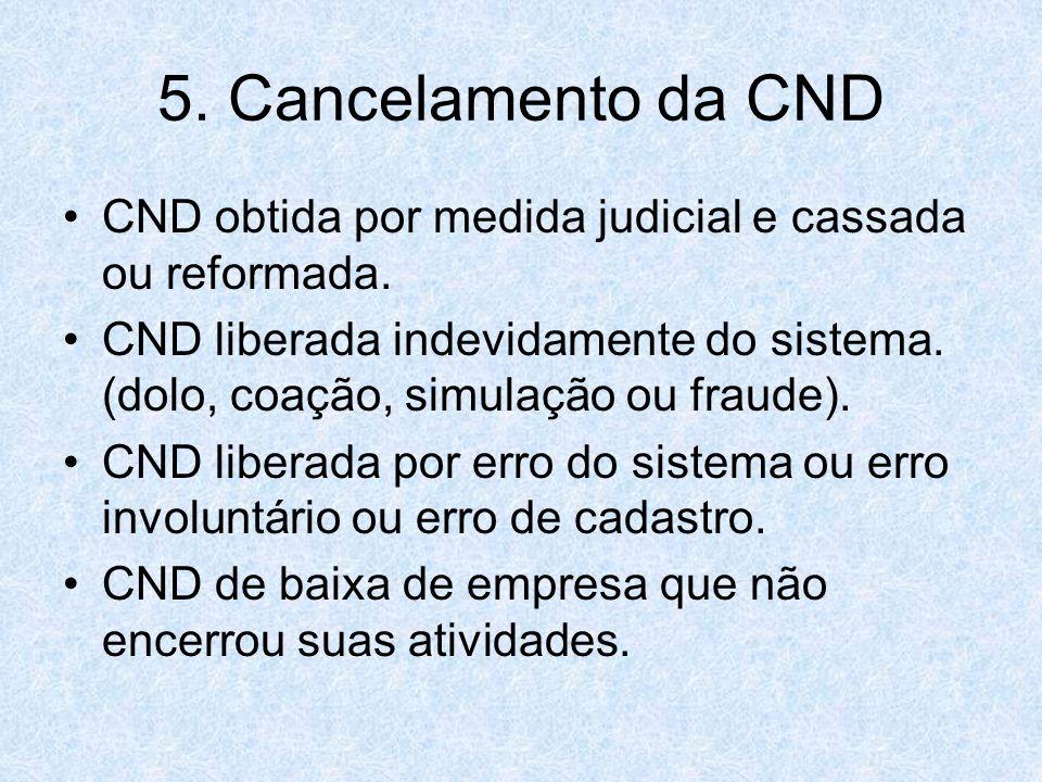 5. Cancelamento da CND CND obtida por medida judicial e cassada ou reformada. CND liberada indevidamente do sistema. (dolo, coação, simulação ou fraud
