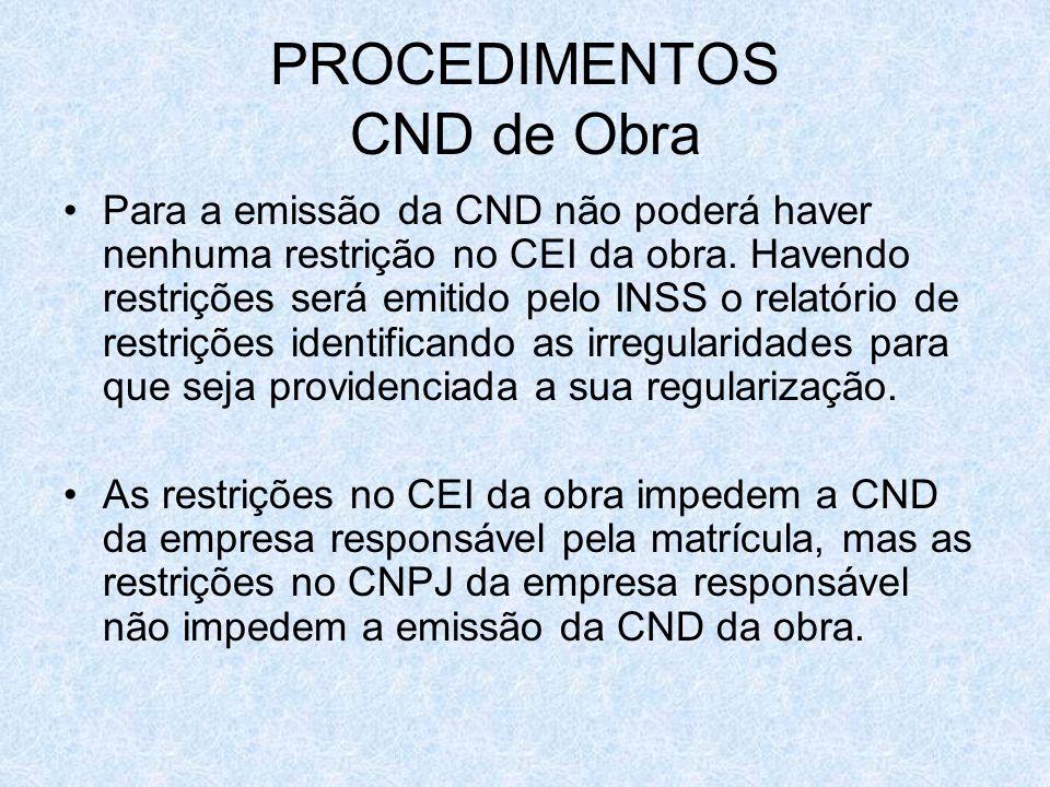 PROCEDIMENTOS CND de Obra Para a emissão da CND não poderá haver nenhuma restrição no CEI da obra. Havendo restrições será emitido pelo INSS o relatór