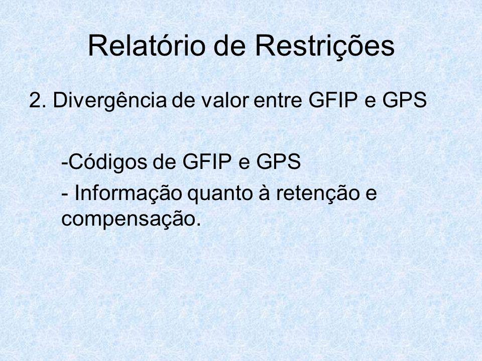 Relatório de Restrições 2. Divergência de valor entre GFIP e GPS -Códigos de GFIP e GPS - Informação quanto à retenção e compensação.