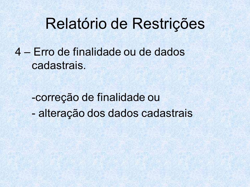 Relatório de Restrições 4 – Erro de finalidade ou de dados cadastrais. -correção de finalidade ou - alteração dos dados cadastrais