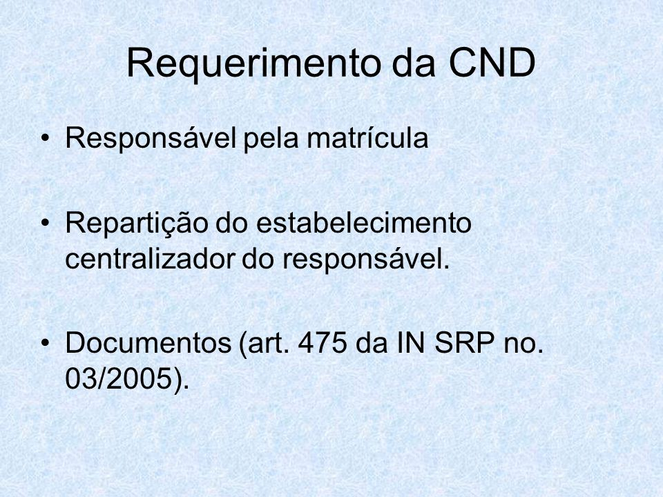 Requerimento da CND Responsável pela matrícula Repartição do estabelecimento centralizador do responsável. Documentos (art. 475 da IN SRP no. 03/2005)