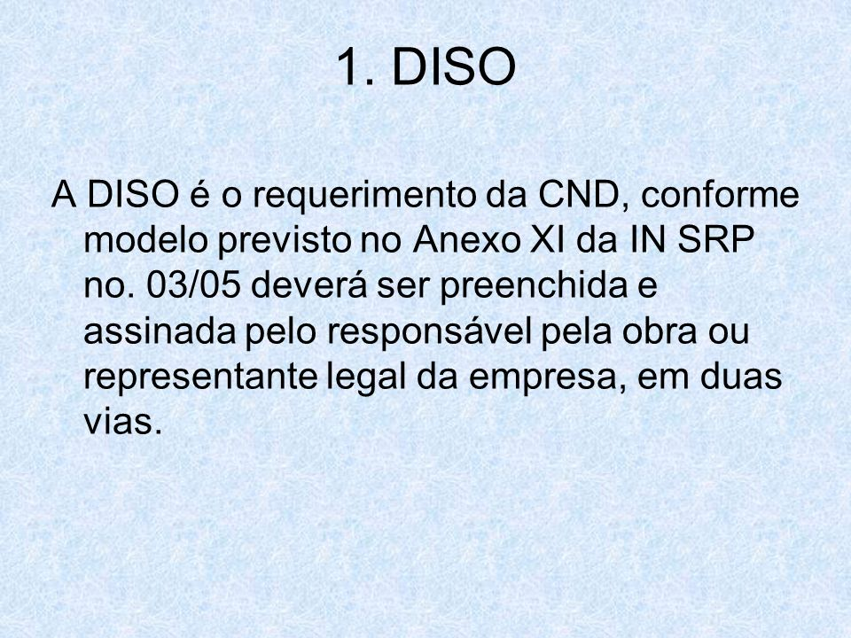 1. DISO A DISO é o requerimento da CND, conforme modelo previsto no Anexo XI da IN SRP no. 03/05 deverá ser preenchida e assinada pelo responsável pel
