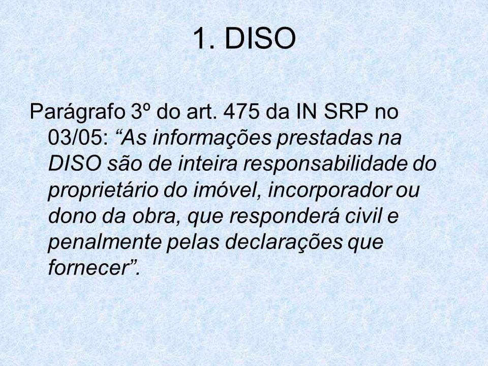 1. DISO Parágrafo 3º do art. 475 da IN SRP no 03/05: As informações prestadas na DISO são de inteira responsabilidade do proprietário do imóvel, incor
