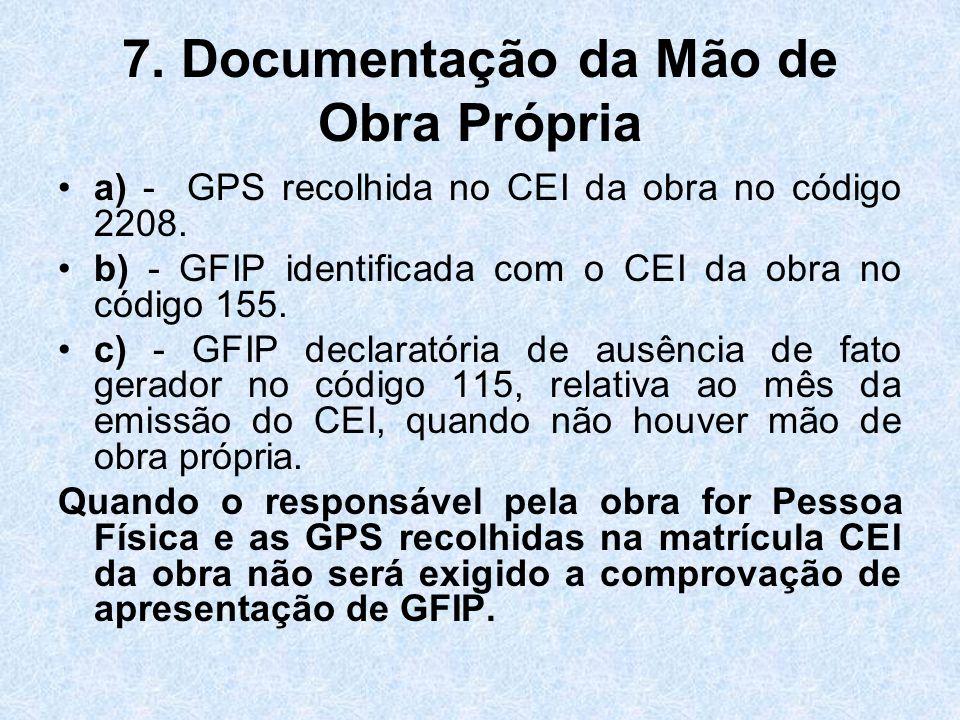 7. Documentação da Mão de Obra Própria a) - GPS recolhida no CEI da obra no código 2208. b) - GFIP identificada com o CEI da obra no código 155. c) -