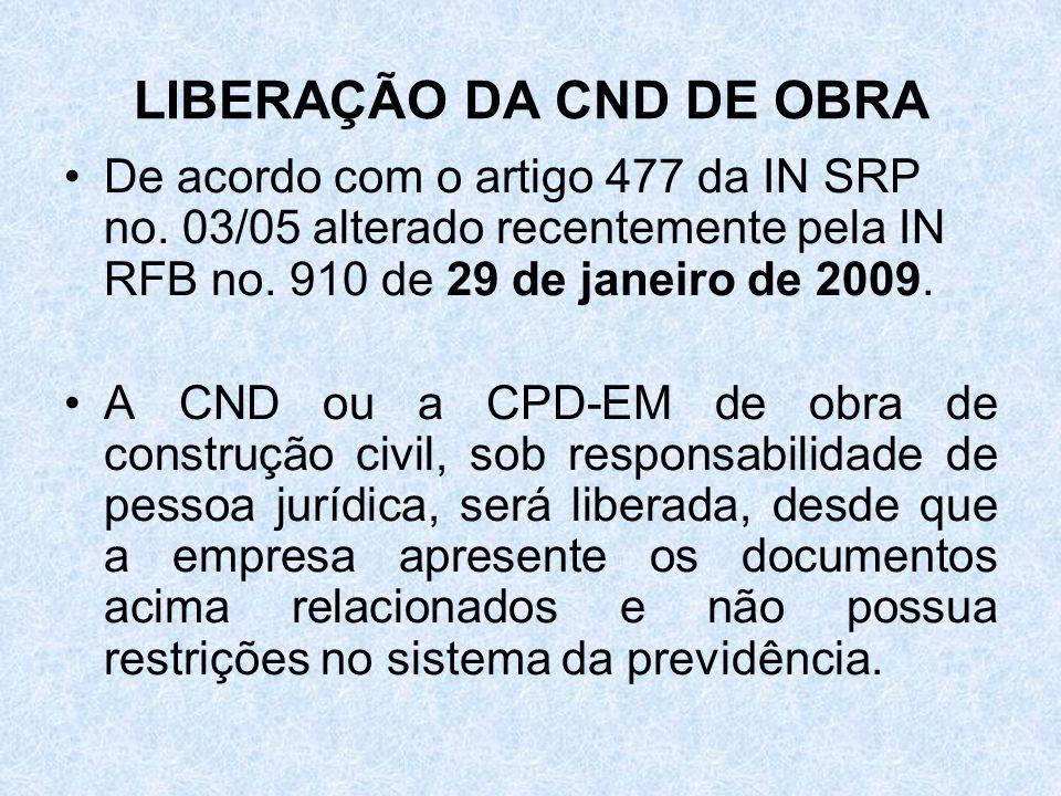 LIBERAÇÃO DA CND DE OBRA De acordo com o artigo 477 da IN SRP no. 03/05 alterado recentemente pela IN RFB no. 910 de 29 de janeiro de 2009. A CND ou a