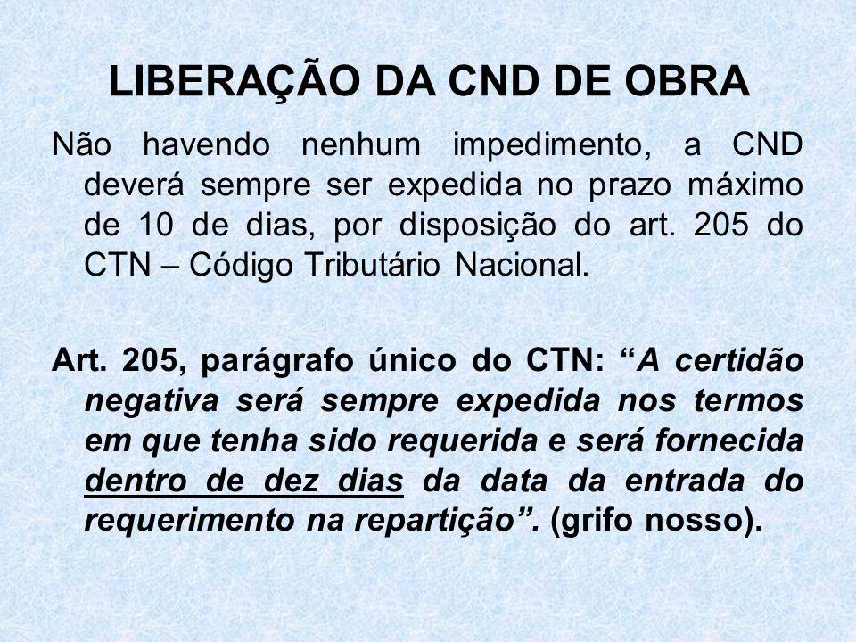 LIBERAÇÃO DA CND DE OBRA Não havendo nenhum impedimento, a CND deverá sempre ser expedida no prazo máximo de 10 de dias, por disposição do art. 205 do