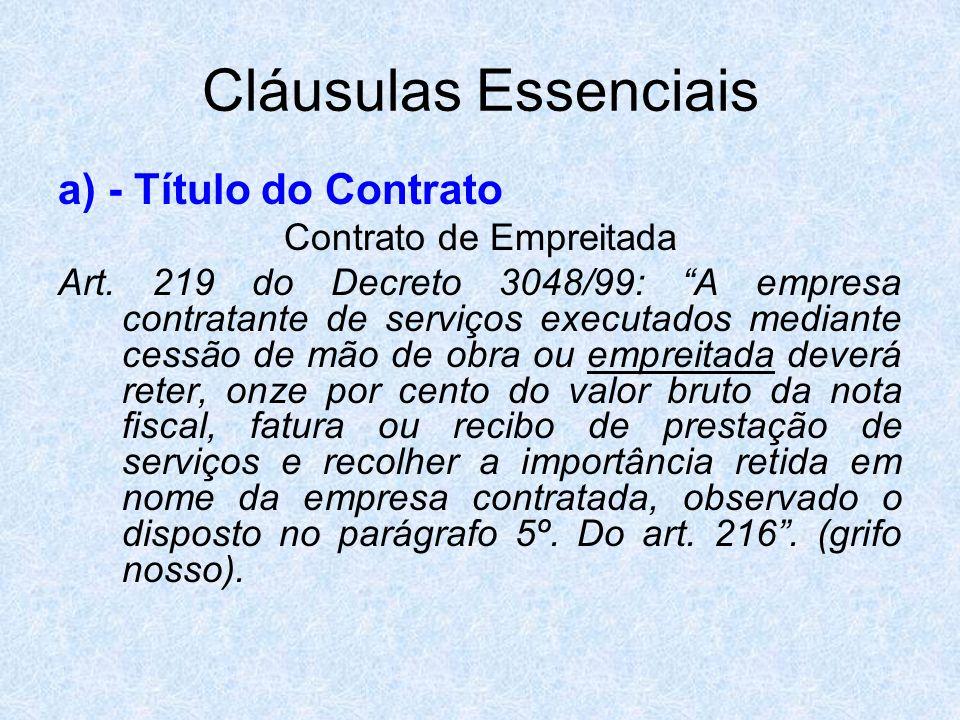 Cláusulas Essenciais a) - Título do Contrato Contrato de Empreitada Art. 219 do Decreto 3048/99: A empresa contratante de serviços executados mediante