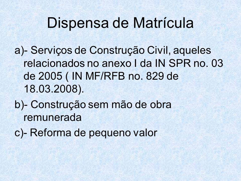 Dispensa de Matrícula a)- Serviços de Construção Civil, aqueles relacionados no anexo I da IN SPR no. 03 de 2005 ( IN MF/RFB no. 829 de 18.03.2008). b