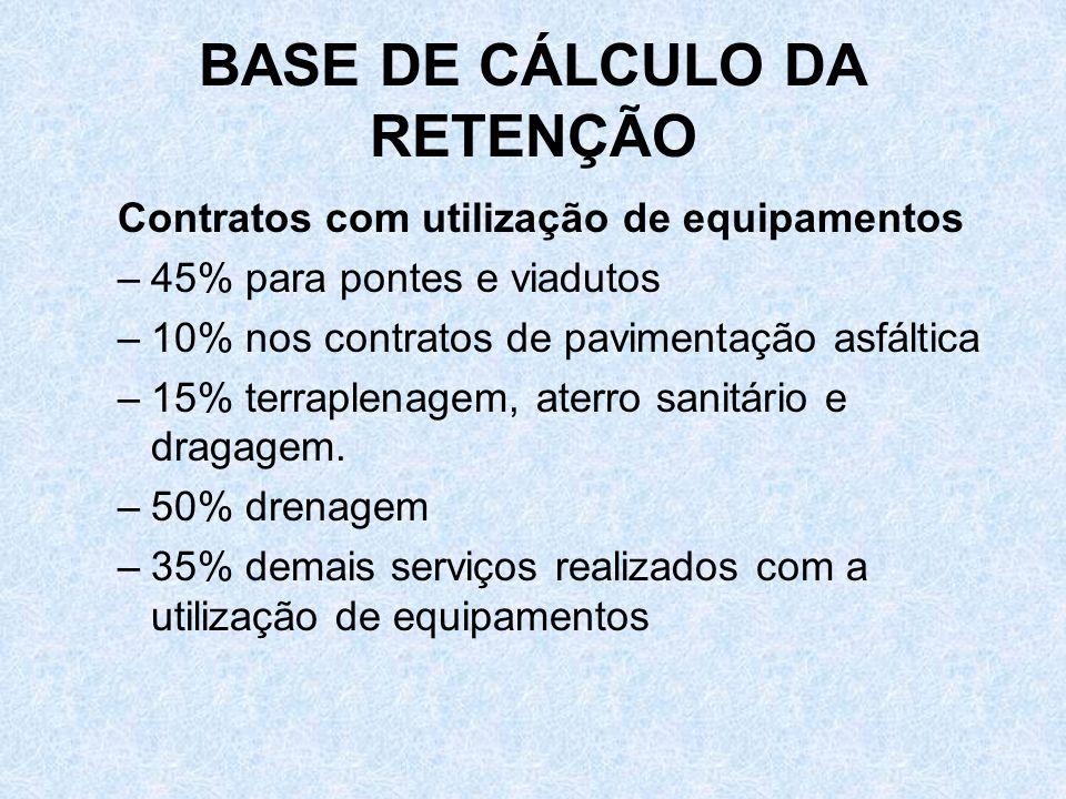 BASE DE CÁLCULO DA RETENÇÃO Contratos com utilização de equipamentos –45% para pontes e viadutos –10% nos contratos de pavimentação asfáltica –15% ter