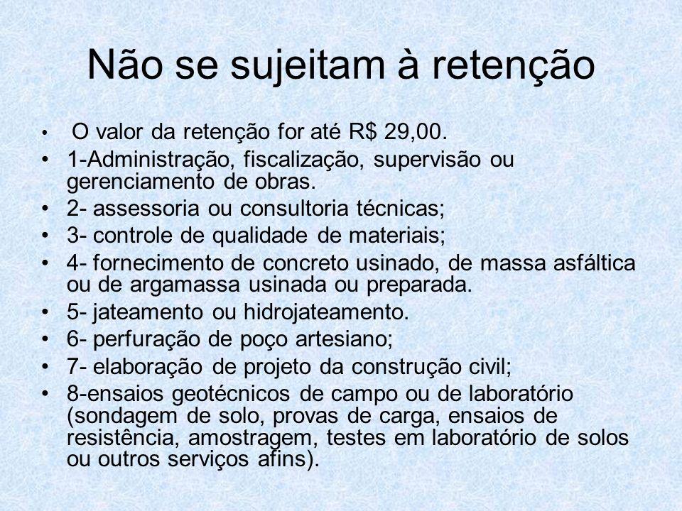 Não se sujeitam à retenção O valor da retenção for até R$ 29,00. 1-Administração, fiscalização, supervisão ou gerenciamento de obras. 2- assessoria ou