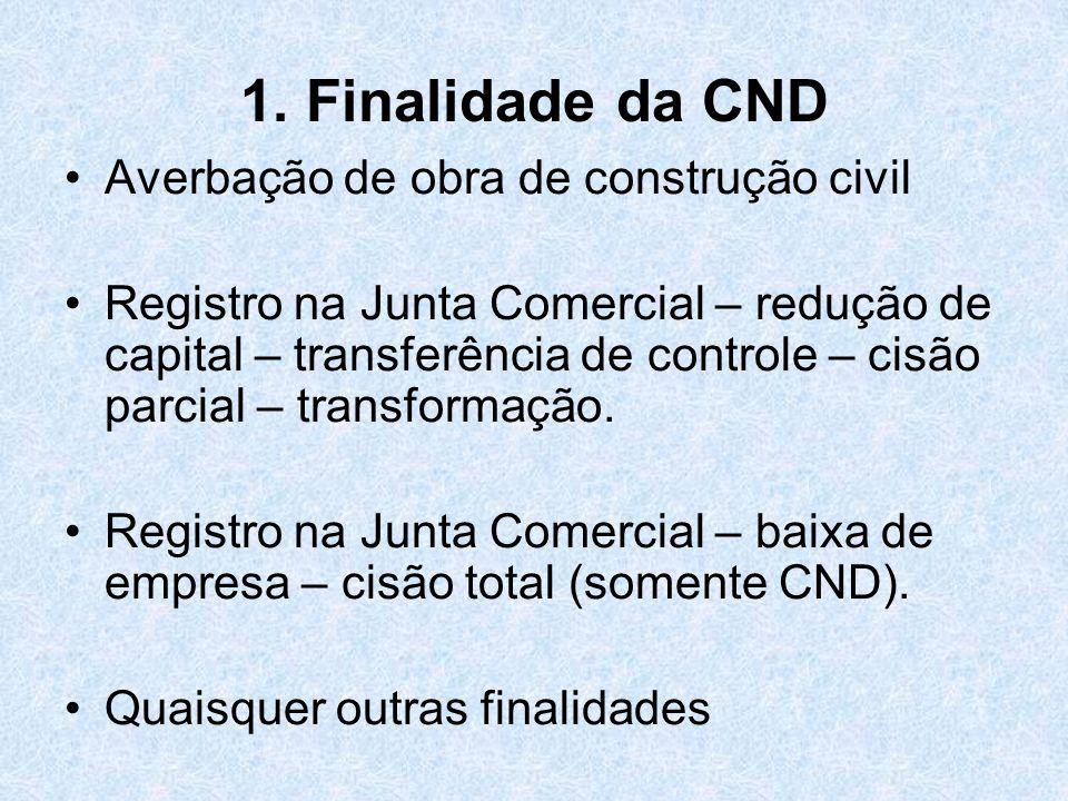 1. Finalidade da CND Averbação de obra de construção civil Registro na Junta Comercial – redução de capital – transferência de controle – cisão parcia