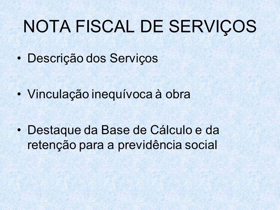 NOTA FISCAL DE SERVIÇOS Descrição dos Serviços Vinculação inequívoca à obra Destaque da Base de Cálculo e da retenção para a previdência social