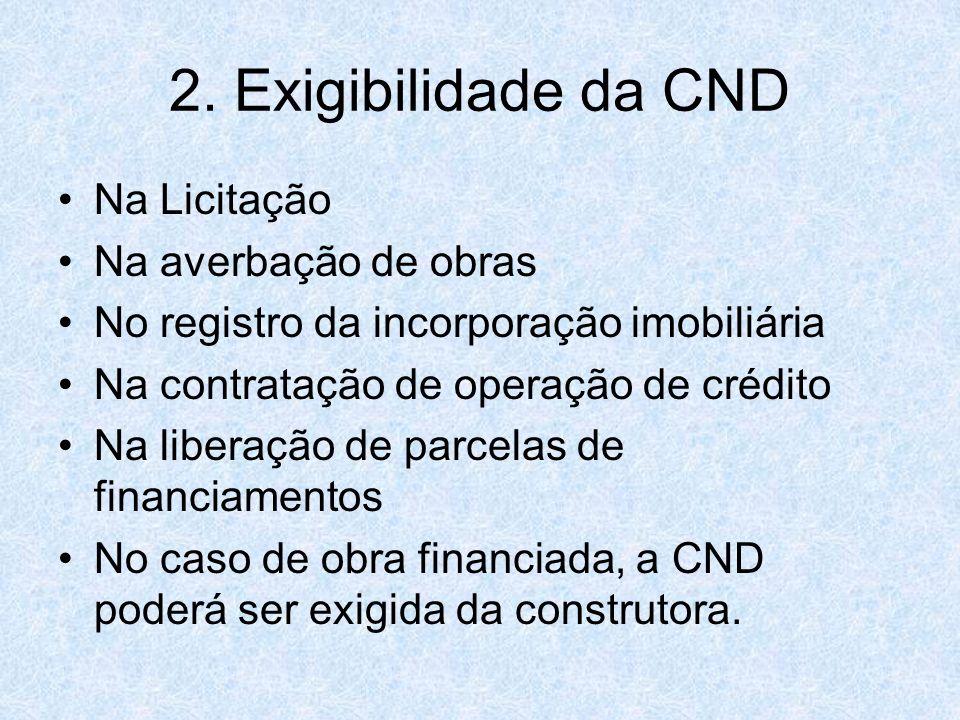 2. Exigibilidade da CND Na Licitação Na averbação de obras No registro da incorporação imobiliária Na contratação de operação de crédito Na liberação