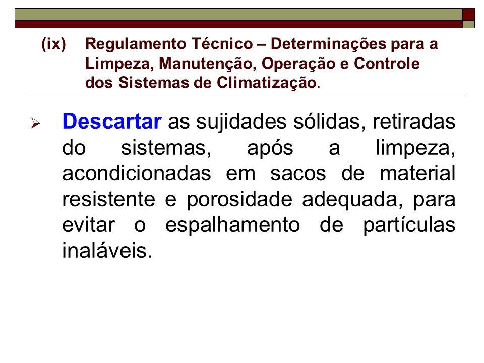 (ix)Regulamento Técnico – Determinações para a Limpeza, Manutenção, Operação e Controle dos Sistemas de Climatização. Descartar as sujidades sólidas,