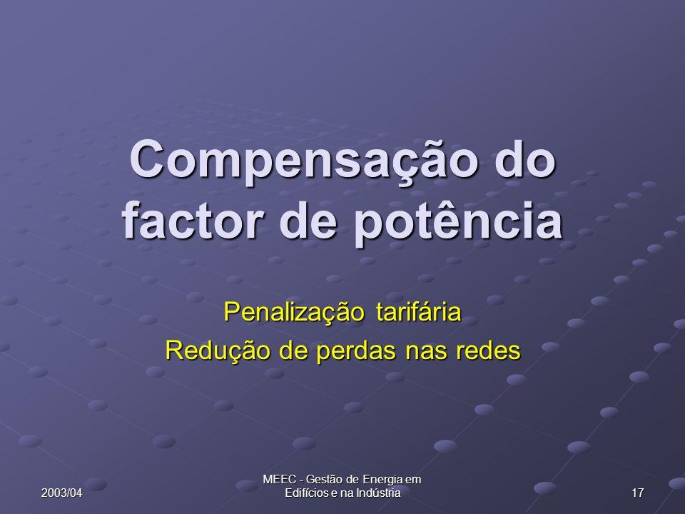 2003/04 MEEC - Gestão de Energia em Edifícios e na Indústria 17 Compensação do factor de potência Penalização tarifária Redução de perdas nas redes