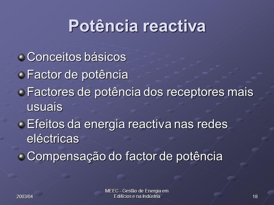 182003/04 MEEC - Gestão de Energia em Edifícios e na Indústria Potência reactiva Conceitos básicos Factor de potência Factores de potência dos receptores mais usuais Efeitos da energia reactiva nas redes eléctricas Compensação do factor de potência