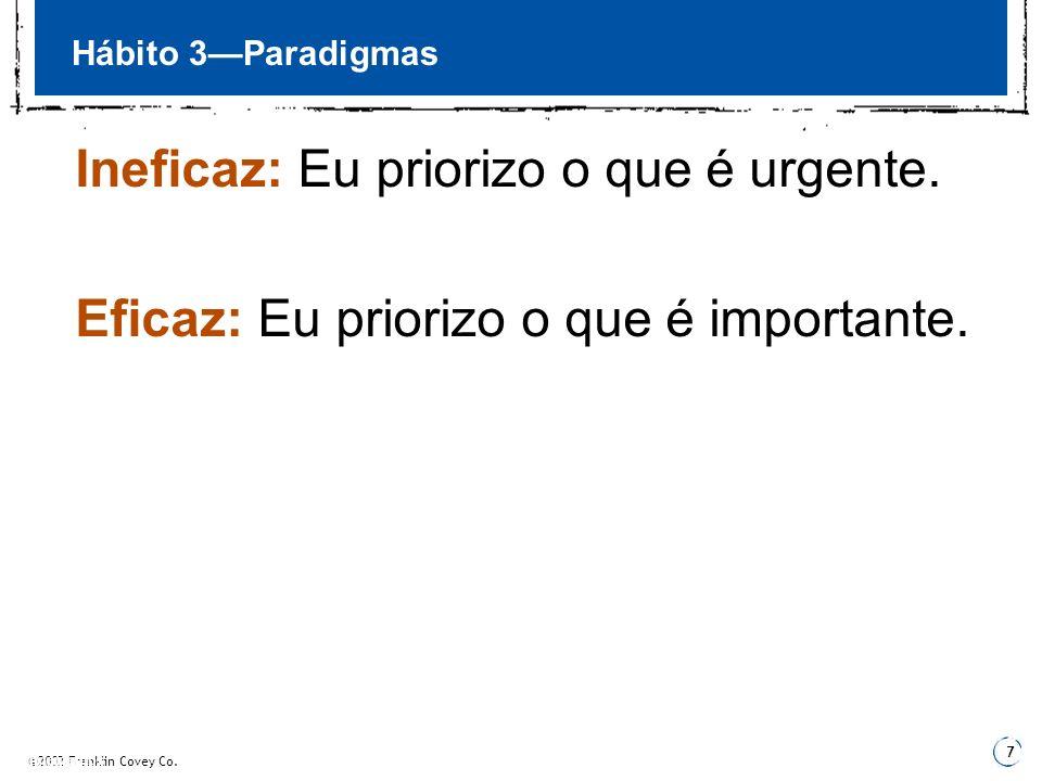 ©2002 Franklin Covey Co. 7 3 Fundamentos 3 Hábito 3Paradigmas Ineficaz: Eu priorizo o que é urgente. Eficaz: Eu priorizo o que é importante.