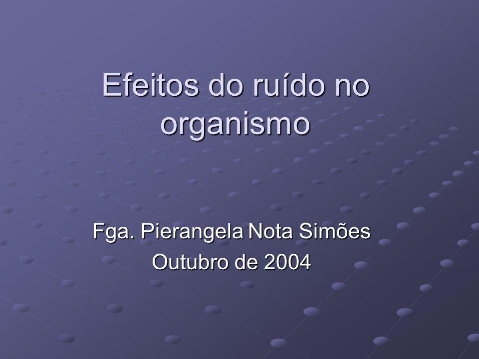 Efeitos do ruído no organismo Fga. Pierangela Nota Simões Outubro de 2004