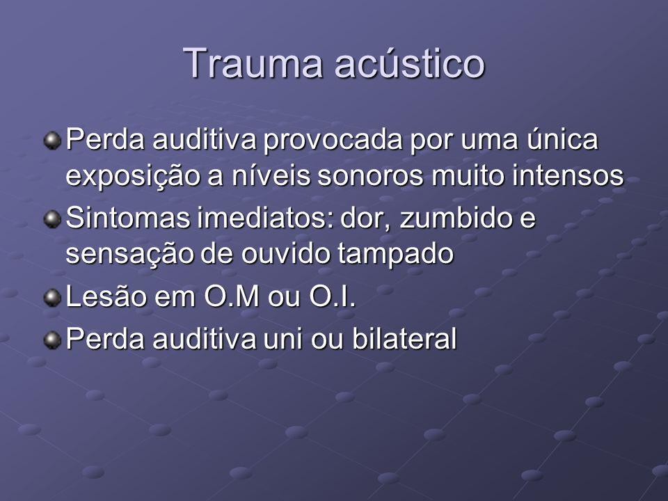 Trauma acústico Perda auditiva provocada por uma única exposição a níveis sonoros muito intensos Sintomas imediatos: dor, zumbido e sensação de ouvido