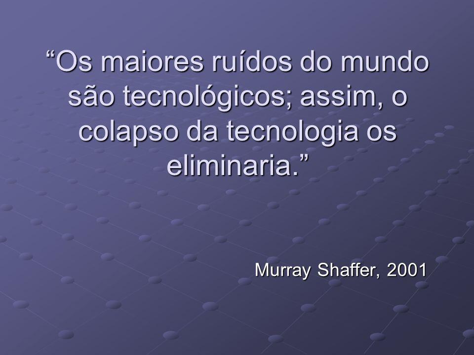 Os maiores ruídos do mundo são tecnológicos; assim, o colapso da tecnologia os eliminaria. Murray Shaffer, 2001