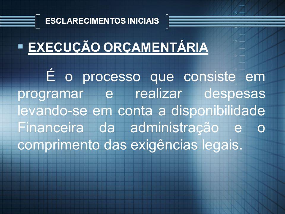 ESCLARECIMENTOS INICIAIS EXECUÇÃO ORÇAMENTÁRIA É o processo que consiste em programar e realizar despesas levando-se em conta a disponibilidade Financ