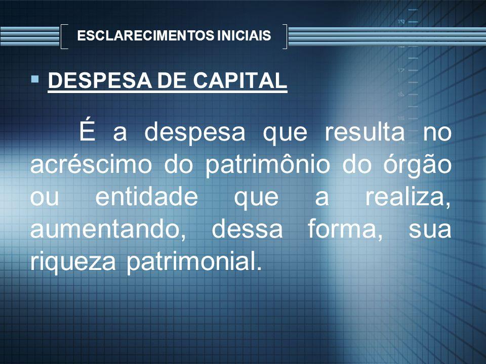 ESCLARECIMENTOS INICIAIS DESPESA DE CAPITAL É a despesa que resulta no acréscimo do patrimônio do órgão ou entidade que a realiza, aumentando, dessa f