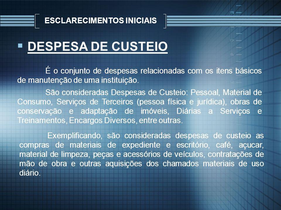 ESCLARECIMENTOS INICIAIS DESPESA DE CUSTEIO É o conjunto de despesas relacionadas com os itens básicos de manutenção de uma instituição. São considera