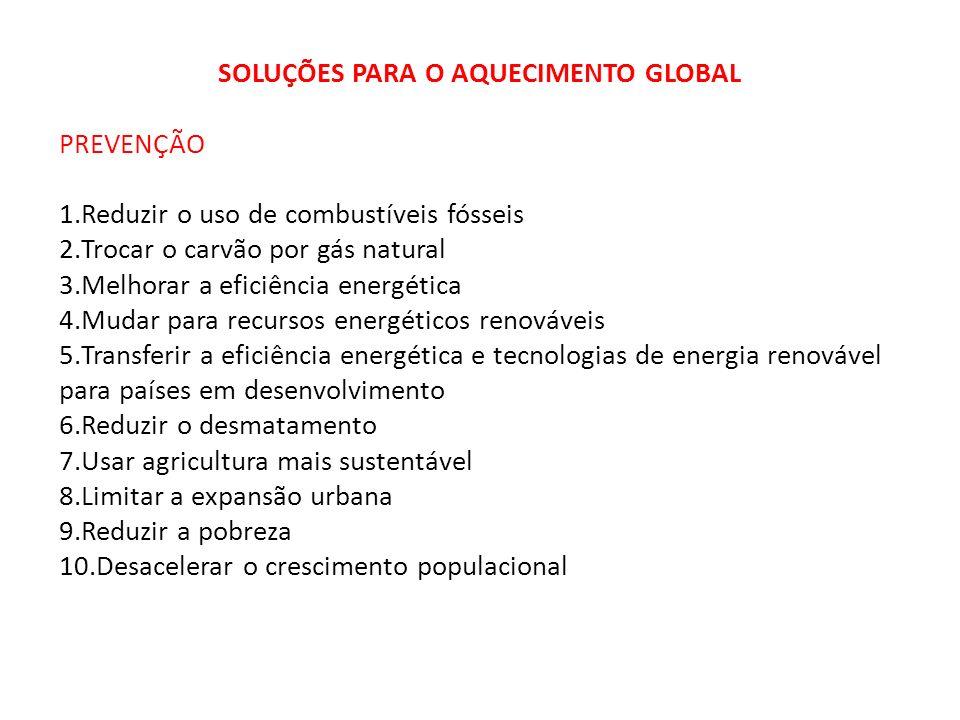 SOLUÇÕES PARA O AQUECIMENTO GLOBAL PREVENÇÃO 1.Reduzir o uso de combustíveis fósseis 2.Trocar o carvão por gás natural 3.Melhorar a eficiência energét